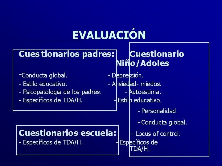 EVALUACIÓN Cues tionarios padres: Cuestionario Niño/Adoles -Conducta global. - Depressión. - Estilo educativo. -