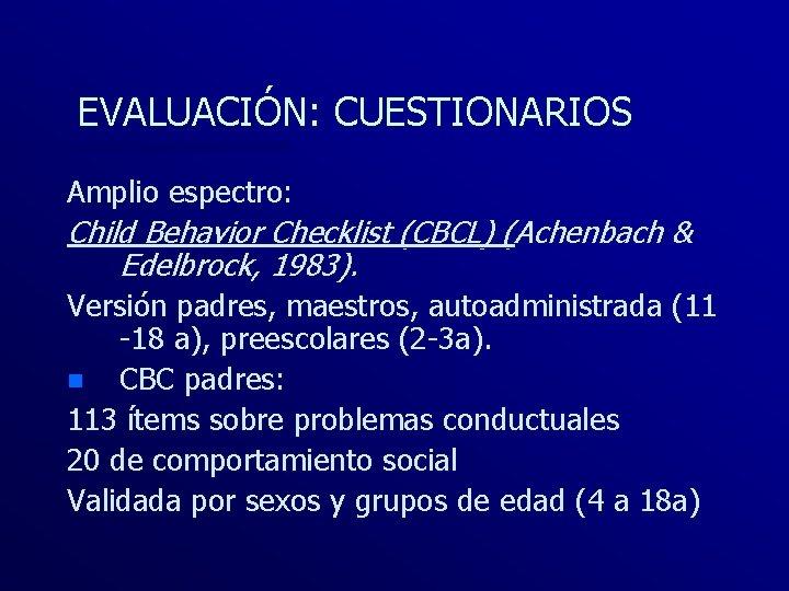 EVALUACIÓN: CUESTIONARIOS Amplio espectro: Child Behavior Checklist (CBCL) (Achenbach & Edelbrock, 1983). Versión padres,