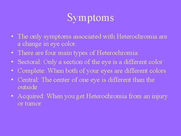 Symptoms • The only symptoms associated with Heterochromia are a change in eye color.