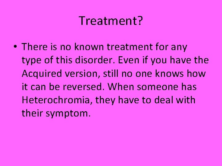 Treatment? • There is no known treatment for any type of this disorder. Even