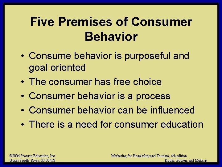 Five Premises of Consumer Behavior • Consume behavior is purposeful and goal oriented •