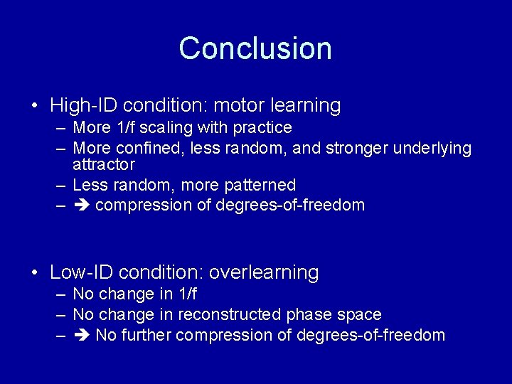 Conclusion • High-ID condition: motor learning – More 1/f scaling with practice – More
