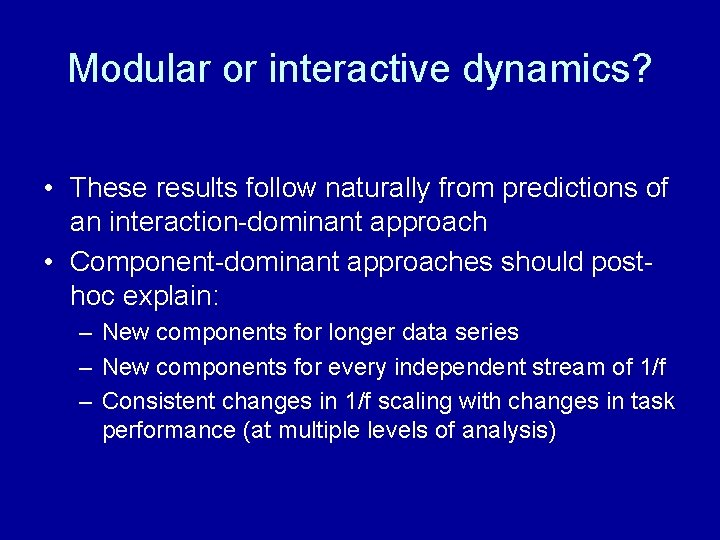 Modular or interactive dynamics? • These results follow naturally from predictions of an interaction-dominant