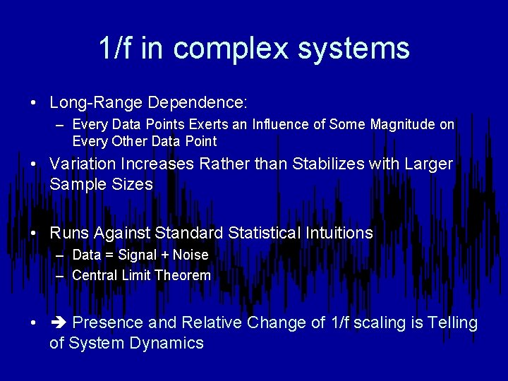 1/f in complex systems • Long-Range Dependence: – Every Data Points Exerts an Influence