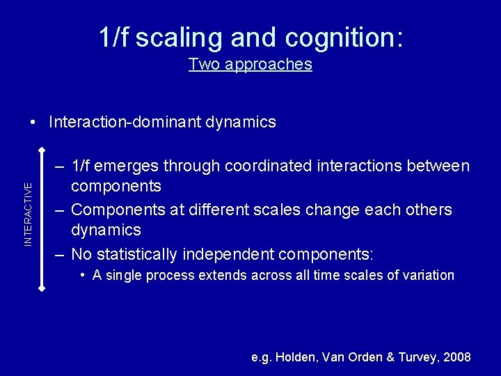 1/f scaling and cognition: Two approaches INTERACTIVE • Interaction-dominant dynamics – 1/f emerges through