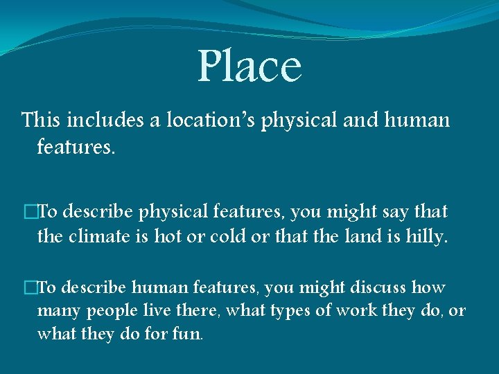 Place This includes a location's physical and human features. �To describe physical features, you