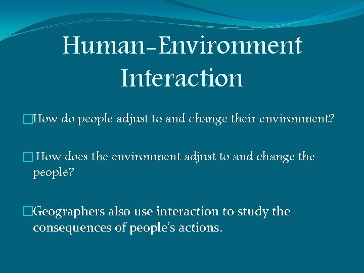 Human-Environment Interaction �How do people adjust to and change their environment? � How does