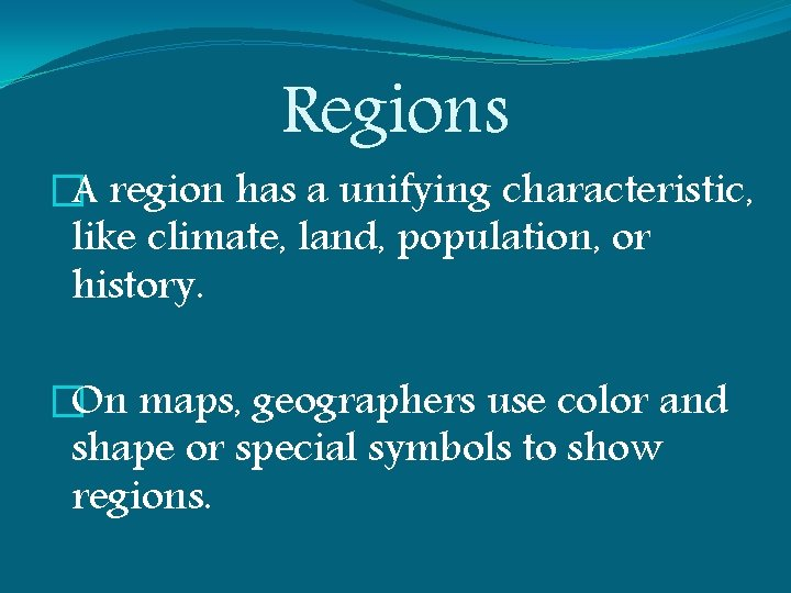 Regions �A region has a unifying characteristic, like climate, land, population, or history. �On