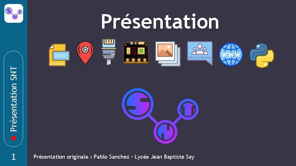 Présentation SNT Présentation 1 Présentation originale : Pablo Sanchez – Lycée Jean Baptiste Say