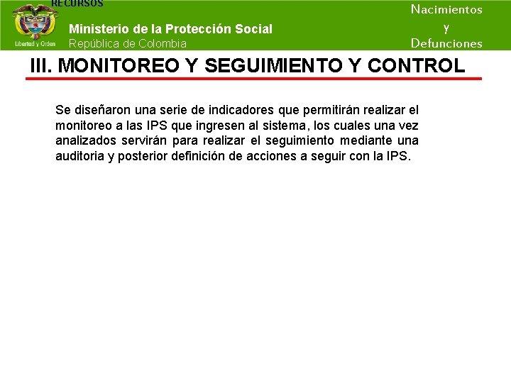 RECURSOS Nacimientos y Ministerio de la Protección Social República de Colombia Defunciones III. MONITOREO