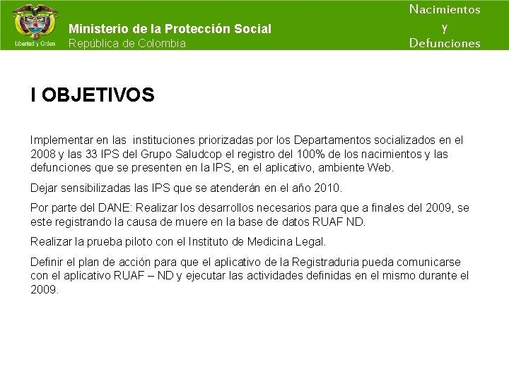 Nacimientos y Ministerio de la Protección Social República de Colombia Defunciones I OBJETIVOS Implementar