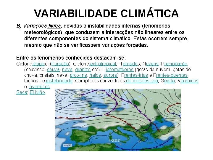 VARIABILIDADE CLIMÁTICA B) Variações livres, devidas a instabilidades internas (fenómenos meteorológicos), que conduzem a