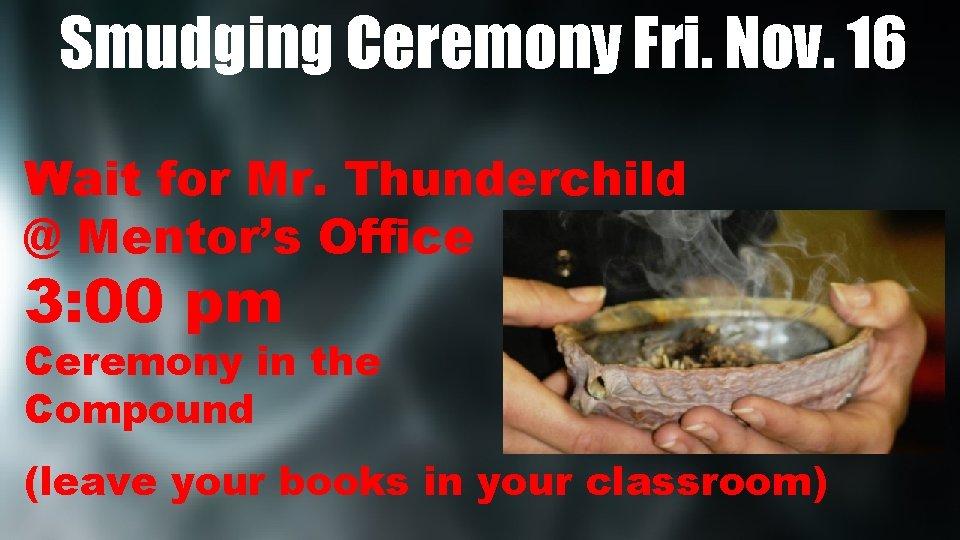 Smudging Ceremony Fri. Nov. 16 Wait for Mr. Thunderchild @ Mentor's Office 3: 00