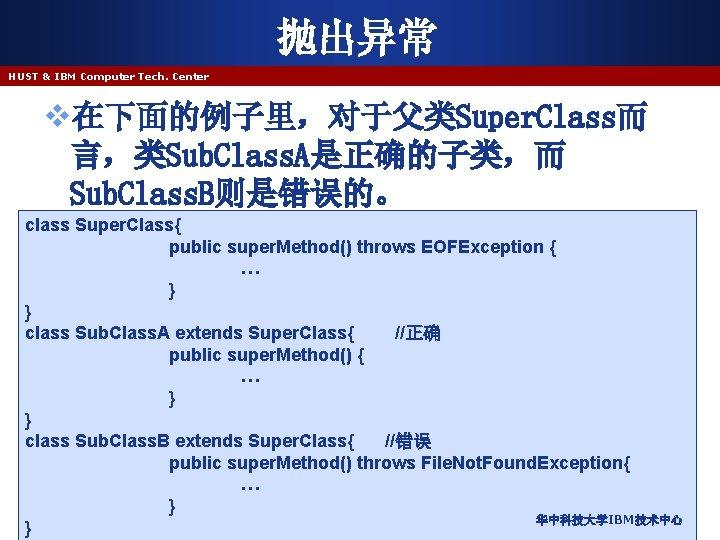 抛出异常 HUST & IBM Computer Tech. Center v在下面的例子里,对于父类Super. Class而 言,类Sub. Class. A是正确的子类,而 Sub. Class.