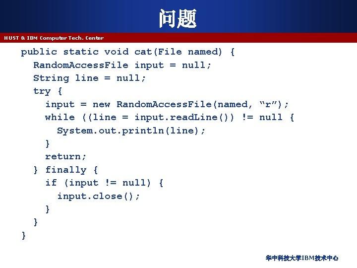 问题 HUST & IBM Computer Tech. Center public static void cat(File named) { Random.