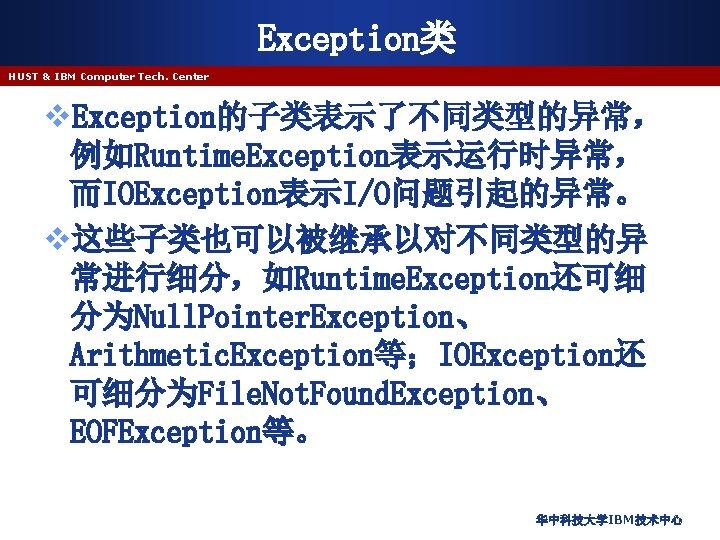 Exception类 HUST & IBM Computer Tech. Center v. Exception的子类表示了不同类型的异常, 例如Runtime. Exception表示运行时异常, 而IOException表示I/O问题引起的异常。 v这些子类也可以被继承以对不同类型的异 常进行细分,如Runtime.