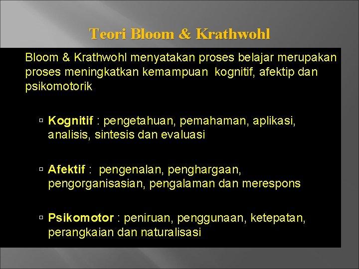 Teori Bloom & Krathwohl menyatakan proses belajar merupakan proses meningkatkan kemampuan kognitif, afektip dan