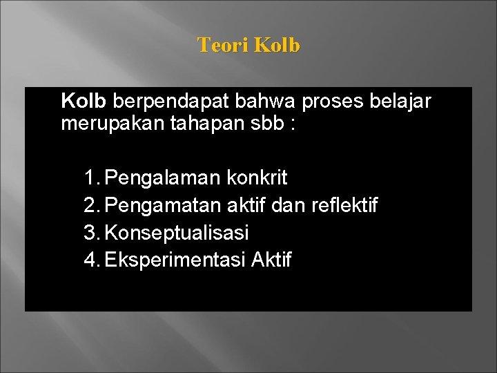Teori Kolb berpendapat bahwa proses belajar merupakan tahapan sbb : 1. Pengalaman konkrit 2.