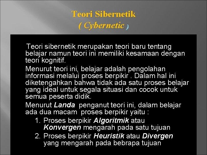 Teori Sibernetik ( Cybernetic ) Teori sibernetik merupakan teori baru tentang belajar namun teori
