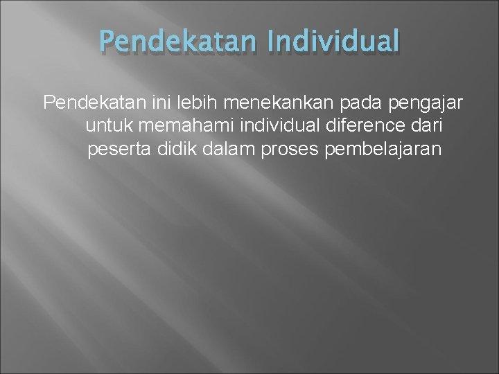 Pendekatan Individual Pendekatan ini lebih menekankan pada pengajar untuk memahami individual diference dari peserta