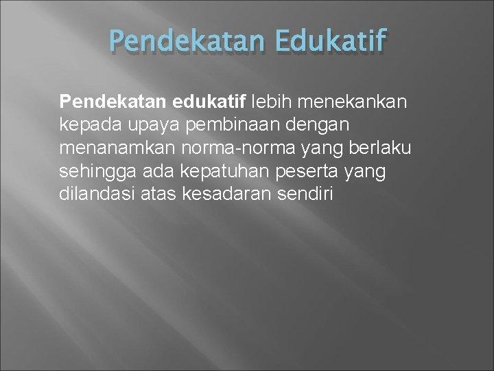Pendekatan Edukatif Pendekatan edukatif lebih menekankan kepada upaya pembinaan dengan menanamkan norma-norma yang berlaku
