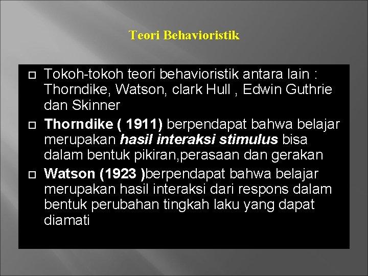 Teori Behavioristik Tokoh-tokoh teori behavioristik antara lain : Thorndike, Watson, clark Hull , Edwin