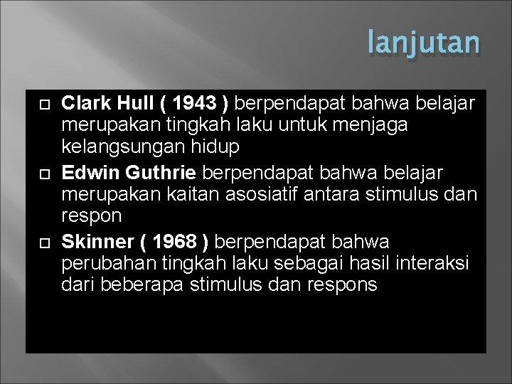 lanjutan Clark Hull ( 1943 ) berpendapat bahwa belajar merupakan tingkah laku untuk menjaga