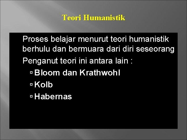 Teori Humanistik Proses belajar menurut teori humanistik berhulu dan bermuara dari diri seseorang Penganut