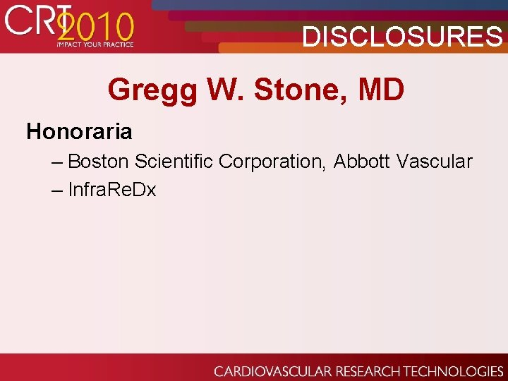 DISCLOSURES Gregg W. Stone, MD Honoraria – Boston Scientific Corporation, Abbott Vascular – Infra.