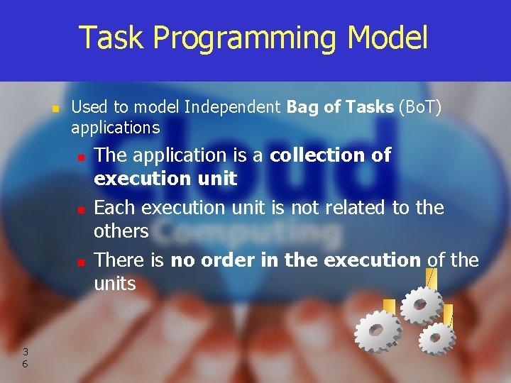 Task Programming Model n Used to model Independent Bag of Tasks (Bo. T) applications