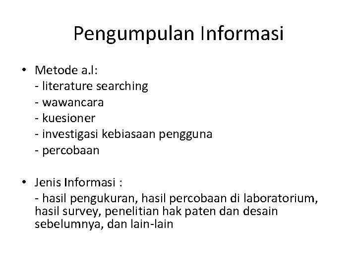 Pengumpulan Informasi • Metode a. l: - literature searching - wawancara - kuesioner -