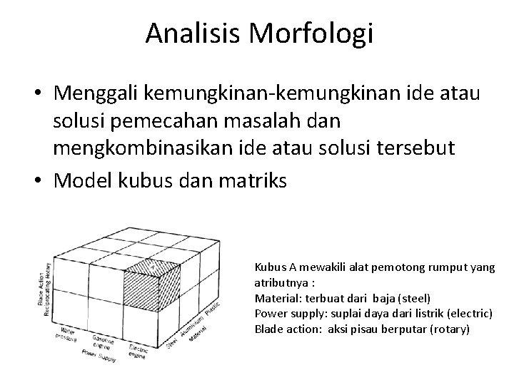 Analisis Morfologi • Menggali kemungkinan-kemungkinan ide atau solusi pemecahan masalah dan mengkombinasikan ide atau