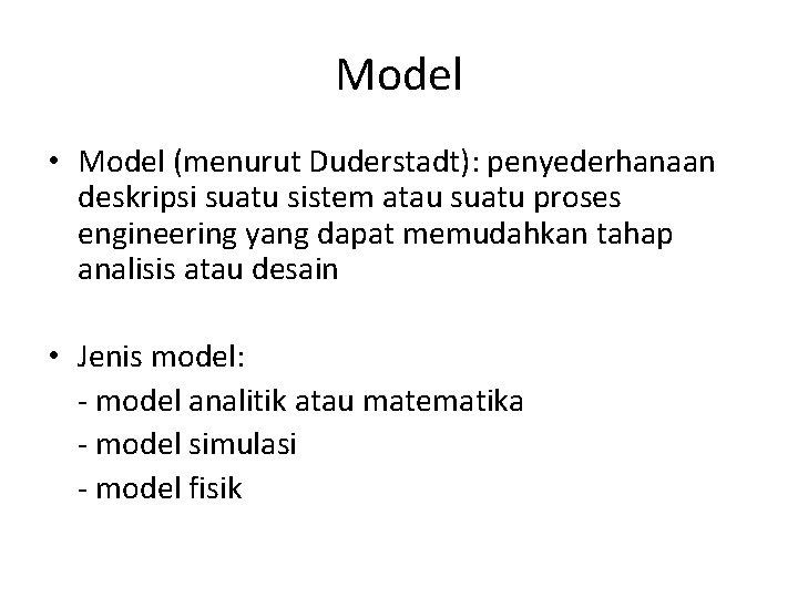 Model • Model (menurut Duderstadt): penyederhanaan deskripsi suatu sistem atau suatu proses engineering yang