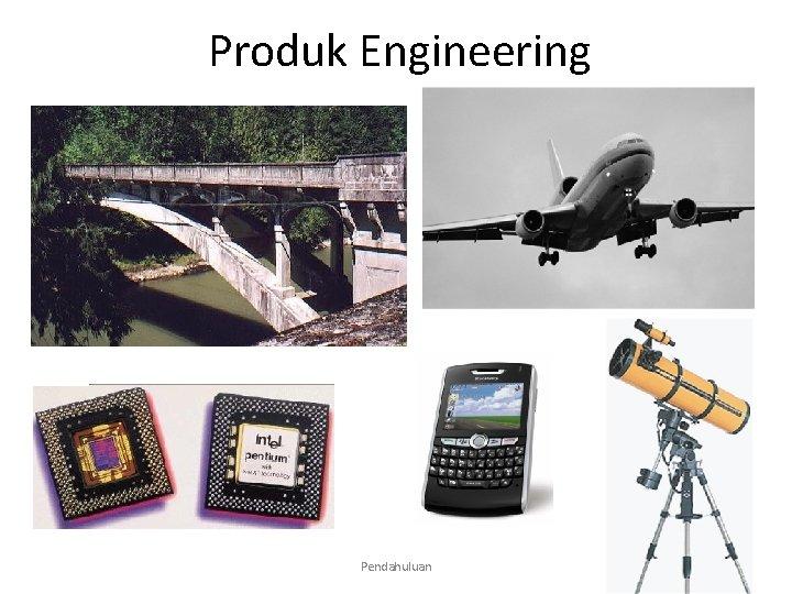 Produk Apa itu. Engineering Material? Pendahuluan 3