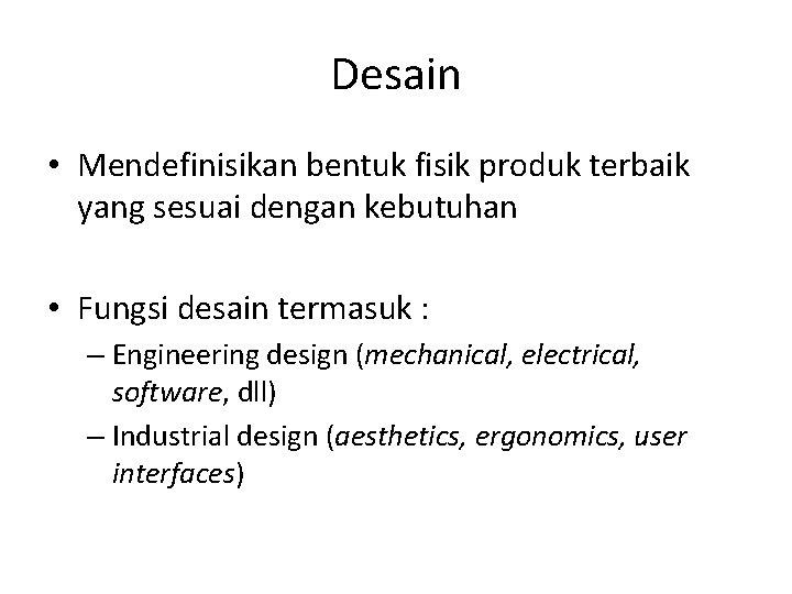 Desain • Mendefinisikan bentuk fisik produk terbaik yang sesuai dengan kebutuhan • Fungsi desain