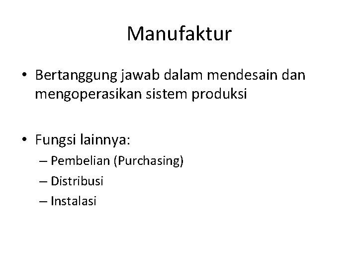 Manufaktur • Bertanggung jawab dalam mendesain dan mengoperasikan sistem produksi • Fungsi lainnya: –