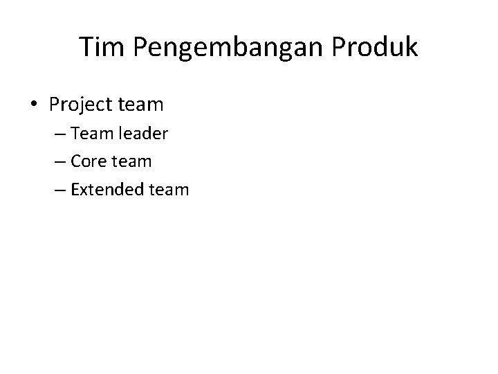 Tim Pengembangan Produk • Project team – Team leader – Core team – Extended