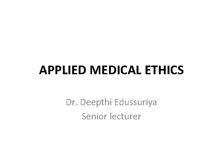 APPLIED MEDICAL ETHICS Dr. Deepthi Edussuriya Senior lecturer