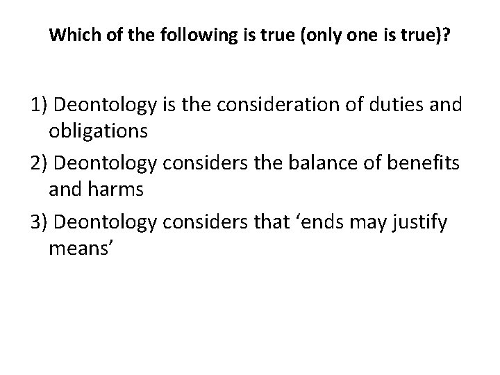Which of the following is true (only one is true)? 1) Deontology is the