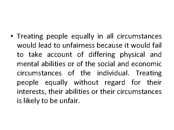 • Treating people equally in all circumstances would lead to unfairness because it