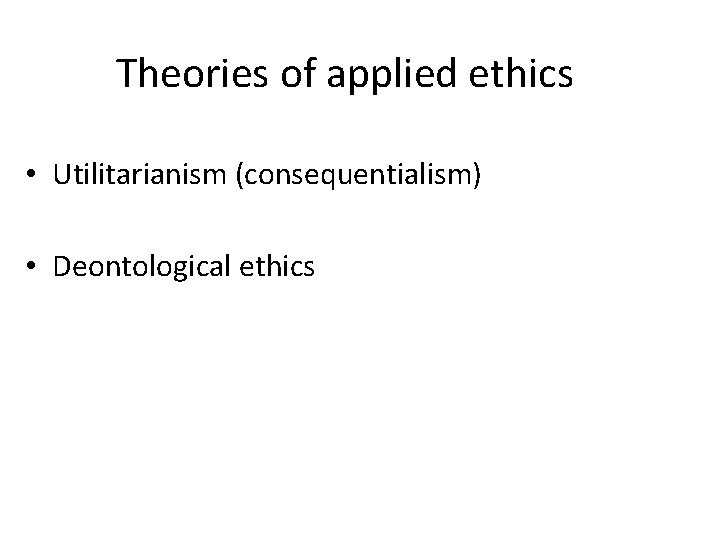 Theories of applied ethics • Utilitarianism (consequentialism) • Deontological ethics