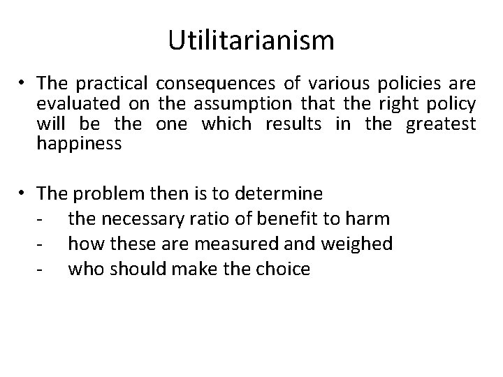 Utilitarianism • The practical consequences of various policies are evaluated on the assumption that