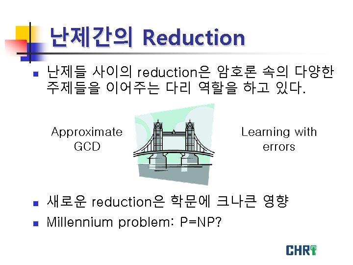 난제간의 Reduction n 난제들 사이의 reduction은 암호론 속의 다양한 주제들을 이어주는 다리 역할을 하고