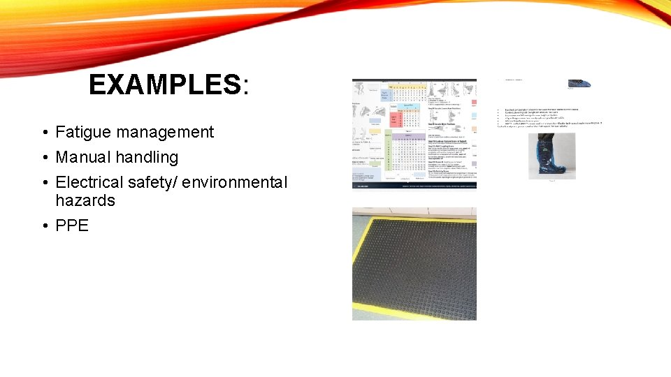 EXAMPLES: • Fatigue management • Manual handling • Electrical safety/ environmental hazards • PPE