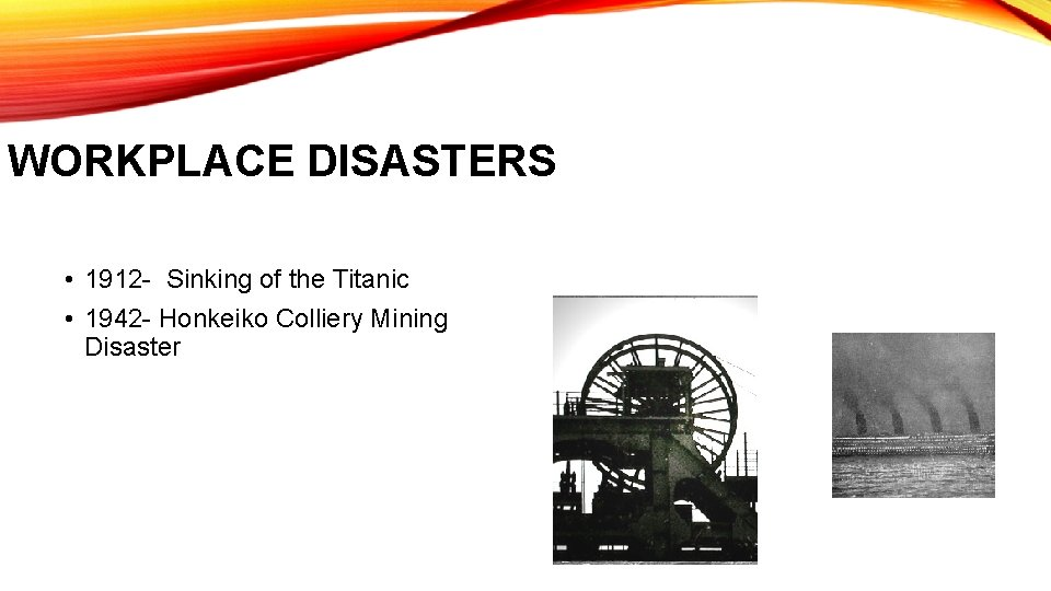 WORKPLACE DISASTERS • 1912 - Sinking of the Titanic • 1942 - Honkeiko Colliery