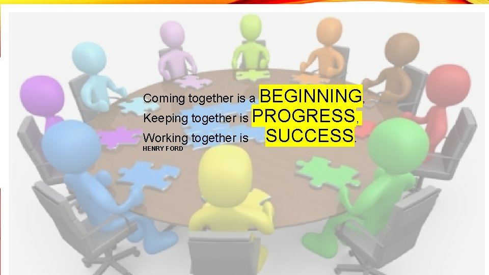 Coming together is a BEGINNING, Keeping together is PROGRESS, Working together is HENRY FORD