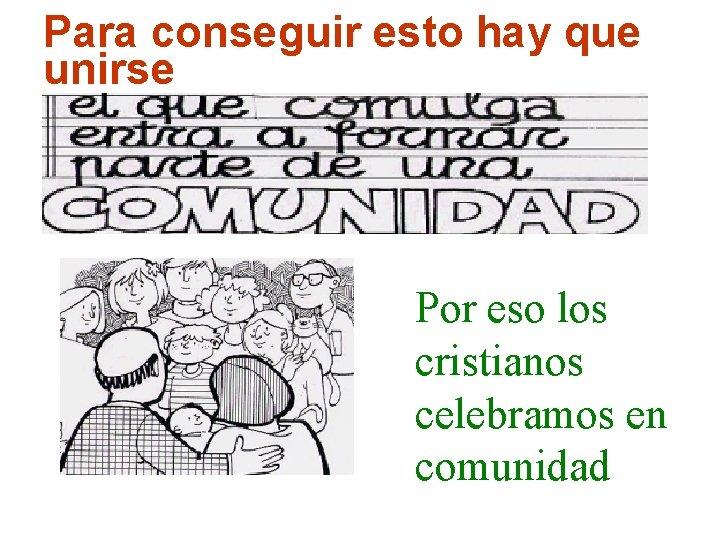 Para conseguir esto hay que unirse Por eso los cristianos celebramos en comunidad Parroquia