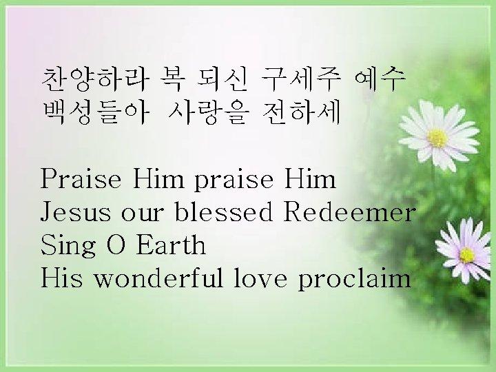 찬양하라 복 되신 구세주 예수 백성들아 사랑을 전하세 Praise Him praise Him Jesus our