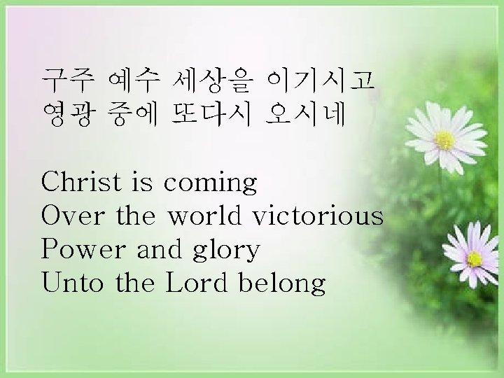 구주 예수 세상을 이기시고 영광 중에 또다시 오시네 Christ is coming Over the world