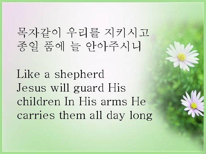 목자같이 우리를 지키시고 종일 품에 늘 안아주시니 Like a shepherd Jesus will guard His